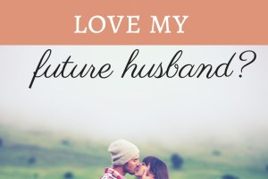 Why in the world would I love my future husband?
