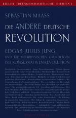 Die andere deutsche Revolution: Edgar Julius Jung und die metaphysischen Grundlagen der Konservativen Revolution