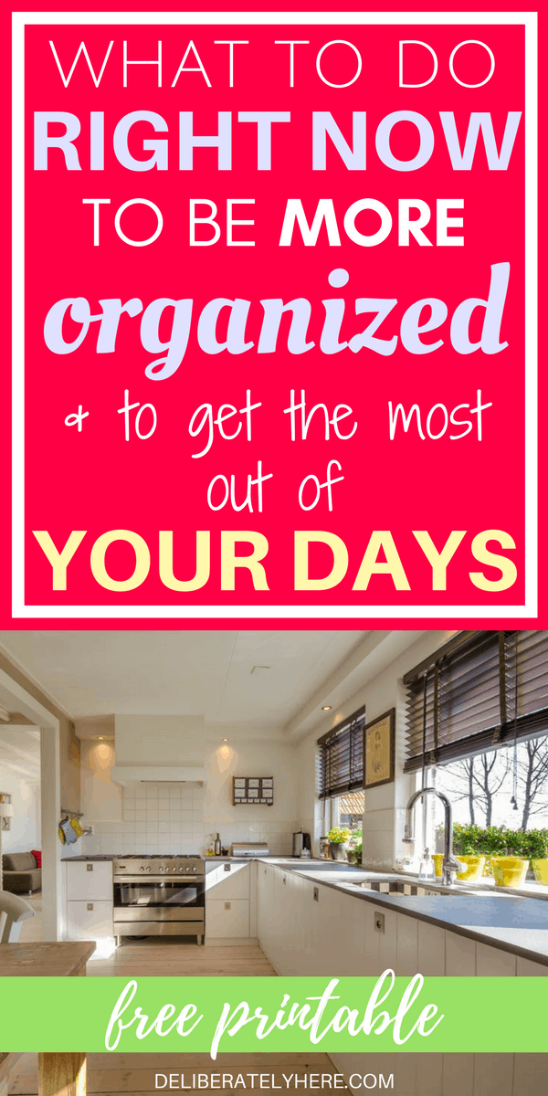 What to Do Right Now To Be More Organized Than Ever & Get the Most Out Of Your Days + Free Printable!