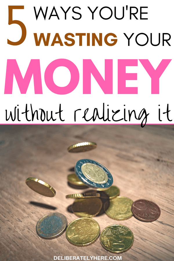 5 ways you are wasting your money without realizing it & how you can stop | stop wasting your money & start saving money today | use your money wisely