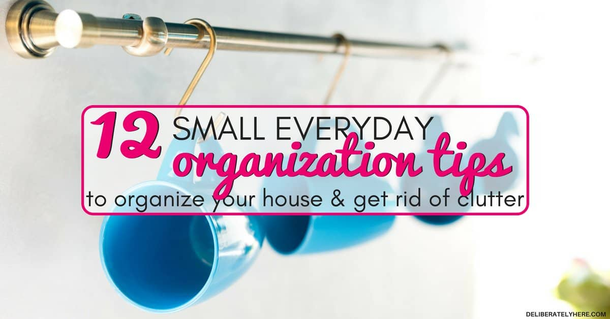 12 Everyday Organization Tips To Organize Your Home & Get Rid of Clutter