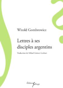 Witold Gombrowicz, Lettres à ses disciples argentins, édition établie, traduite de l'espagnol et présentée par Mikaël Gómez Guthart, Éditions Sillage, 2019