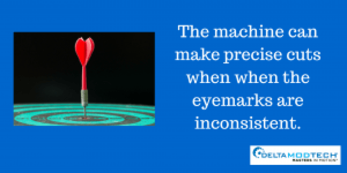 The machine can make precise cuts when the eyemarks are inconsistent.
