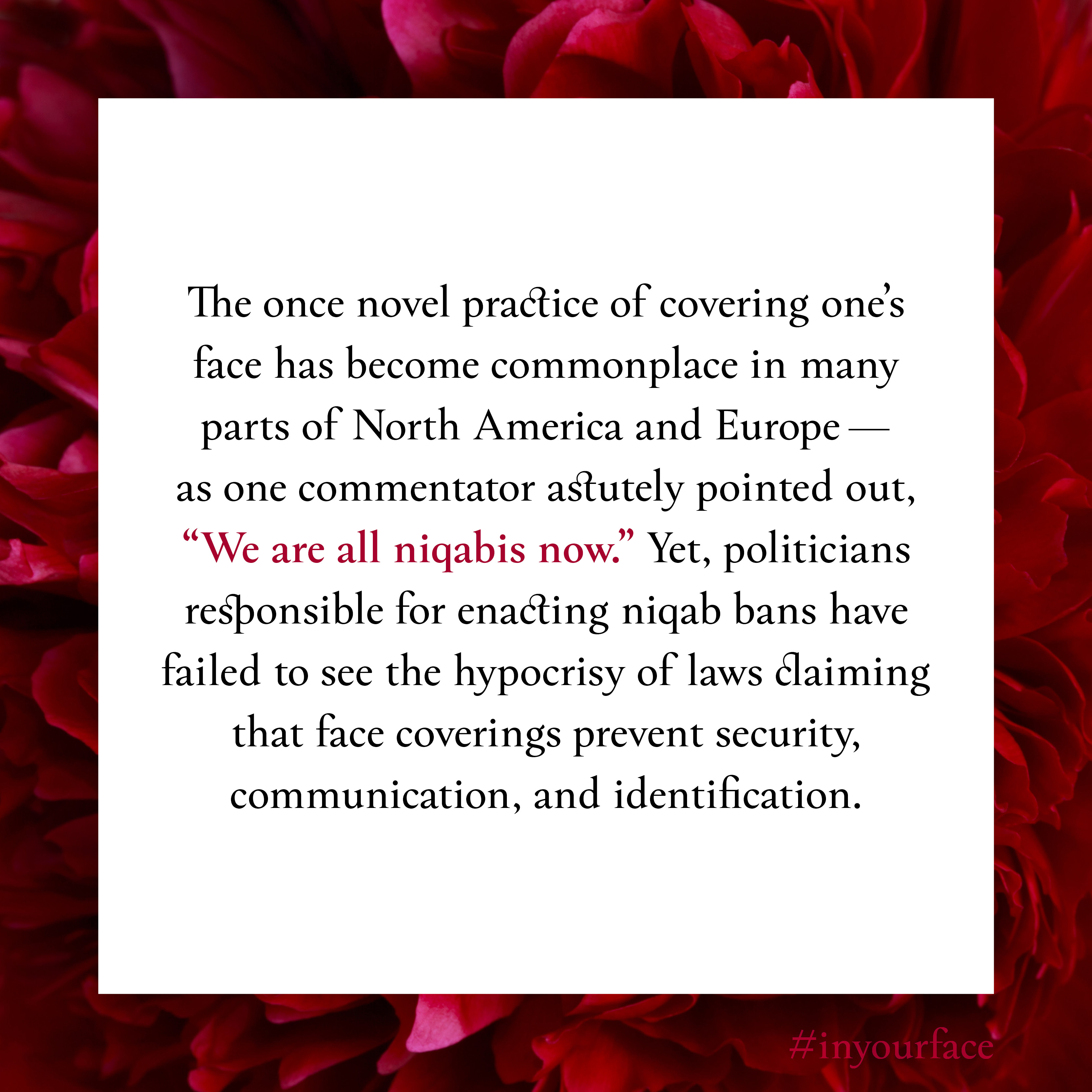 """Excerpt from In Your Face by Natasha Bakht. It reads: """"The once novel practice of covering one's face has become commonplace in many parts of North America and Europe— as one commentator astutely pointed out, """"We are all niqabis now."""" Yet, politicians responsible for enacting niqab bans have failed to see the hypocrisy of laws claiming that face coverings prevent security, communication, and identification."""""""