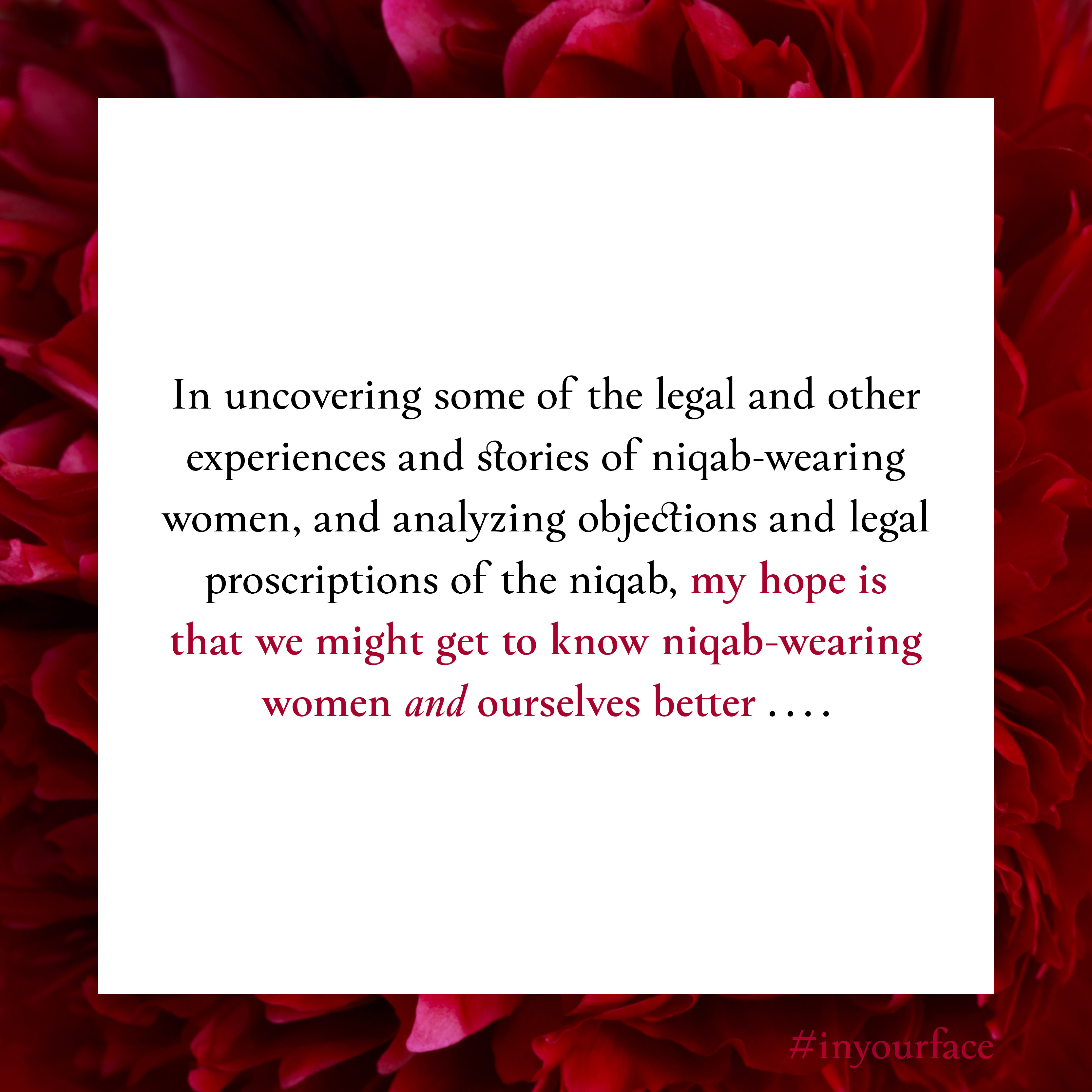 """Excerpt from In Your Face by Natasha Bakht. It reads: """"In uncovering some of the legal and other experiences and stories of niqab-wearing women, and analyzing objections and legal proscriptions of the niqab, my hope is that we might get to know niqab-wearing women and ourselves better ...."""""""