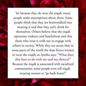"Excerpt from In Your Face by Natasha Bakht. It reads: ""Yet because they do wear the niqab, many people make assumptions about them. Some people think that they are brainwashed into wearing it and that they can't think for themselves. Others believe that the niqab represents violence and hatefulness and that those who wear it wish not to engage with others in society. While they are aware that in some parts of the world the state forces women to wear the niqab, as Ayesha says, ""What does this have to do with me and my choices?"" Because the niqab is associated with racialized communities, some people even tell niqab-wearing women to ""go back home!"""""