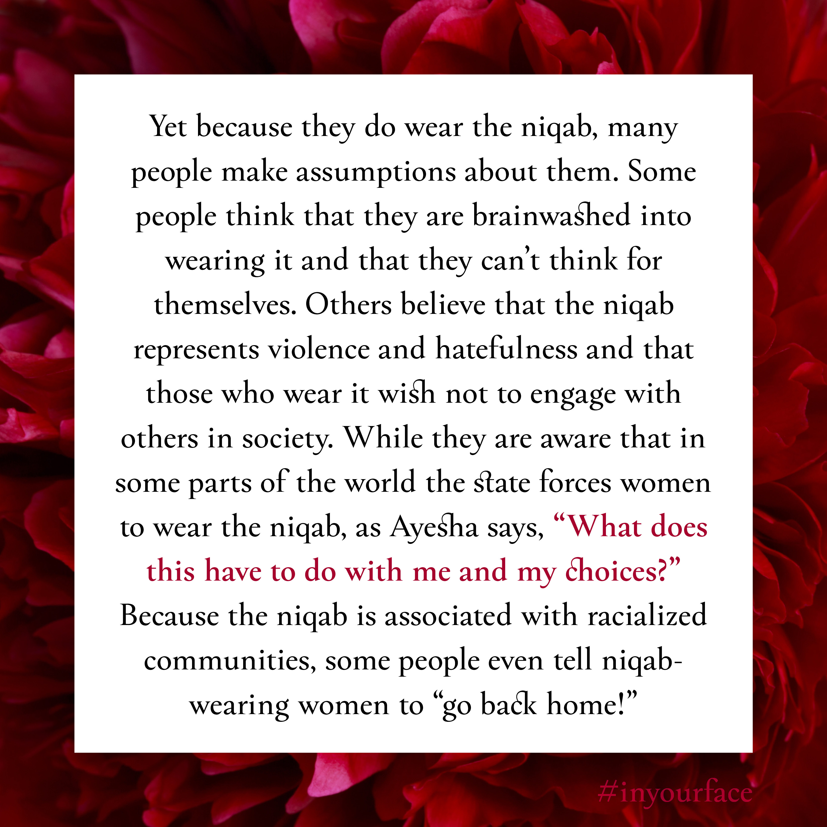 """Excerpt from In Your Face by Natasha Bakht. It reads: """"Yet because they do wear the niqab, many people make assumptions about them. Some people think that they are brainwashed into wearing it and that they can't think for themselves. Others believe that the niqab represents violence and hatefulness and that those who wear it wish not to engage with others in society. While they are aware that in some parts of the world the state forces women to wear the niqab, as Ayesha says, """"What does this have to do with me and my choices?"""" Because the niqab is associated with racialized communities, some people even tell niqab-wearing women to """"go back home!"""""""""""