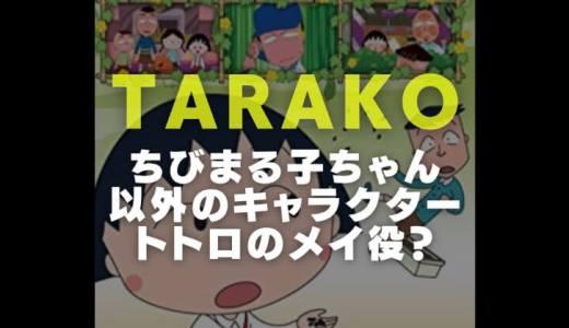 TARAKOの声優経歴|ちびまる子ちゃん以外の役やトトロのメイ代役の噂を検証
