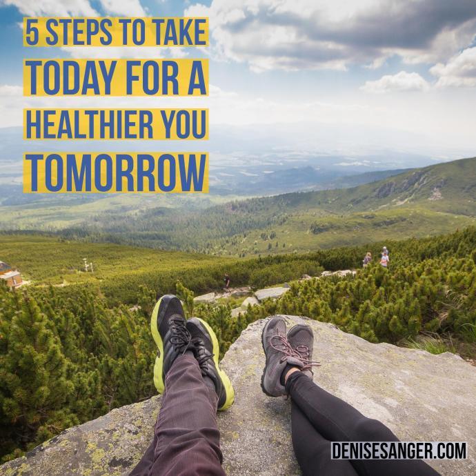5 steps to a healthier you tomorrow denisesanger.com