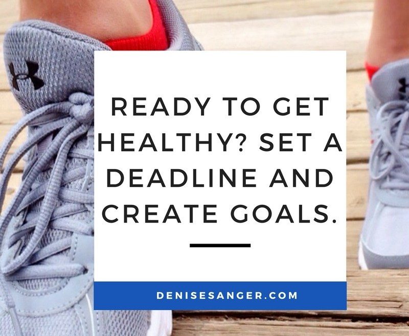 Ready to get healthy? Set a deadline and create goals.