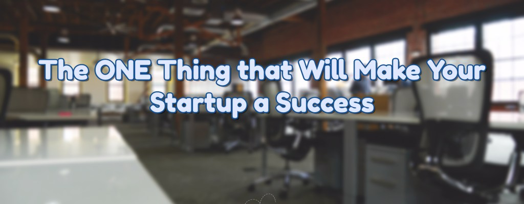 The ONE Thing that Will Save your Startup and Make it a Success