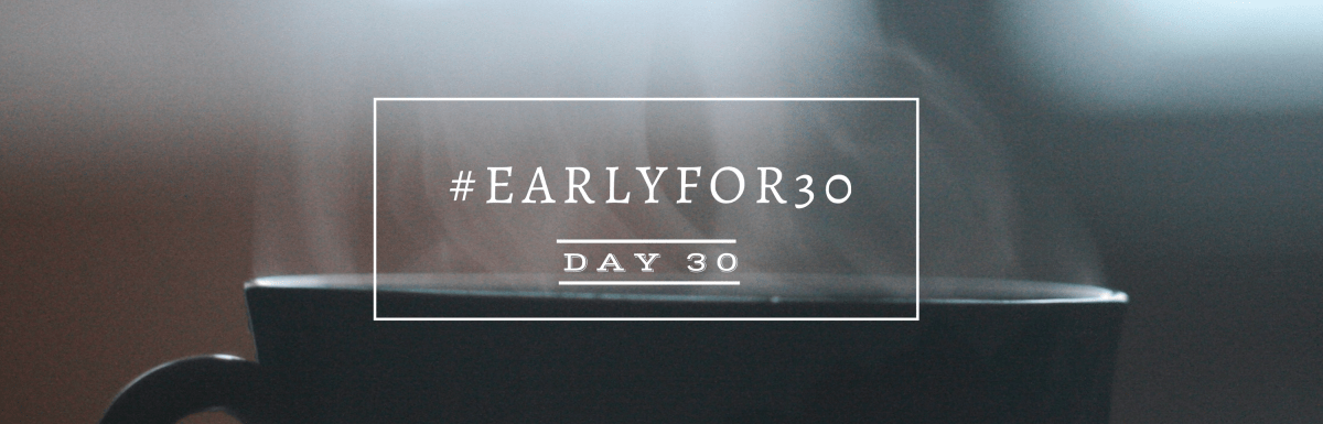 #Earlyfor30 – Day 30