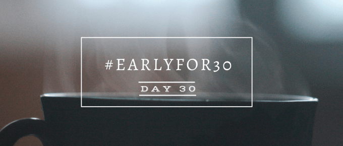 Day 30 Early for 30 Days Challenge