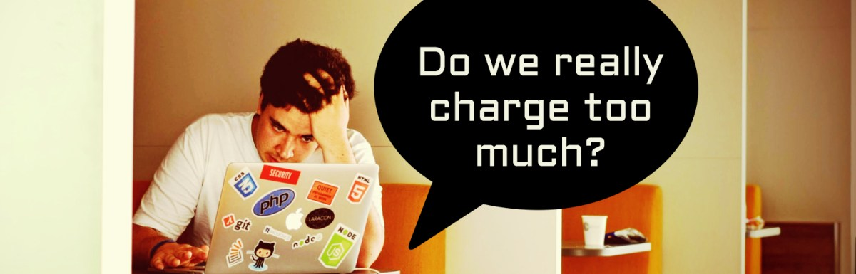People think we charge too much, but the others say we charge far too low. How do you deal with them?