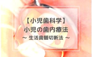 小児歯科学:小児の歯内療法 〜 生活歯髄切断法 〜