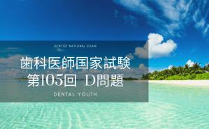 第105回 歯科医師国家試験:D問題