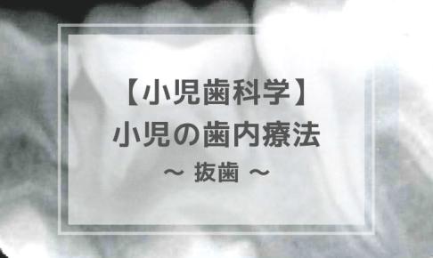 小児歯科学:小児の歯内療法 〜 抜歯 〜