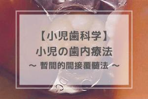 小児歯科学:小児の歯内療法 〜 暫間的間接覆髄法 〜