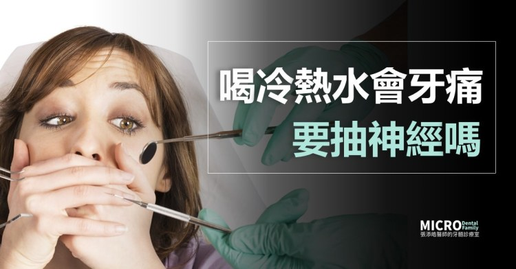 喝冷水、喝熱水會牙痛,要抽神經嗎?要根管治療嗎?(2020/05更新)