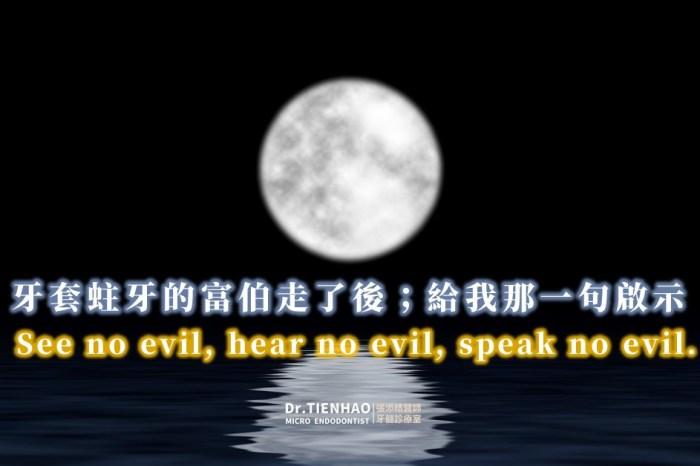 牙套蛀牙的富伯走了後;給我那一句啟示See no evil, hear no evil, speak no evil.