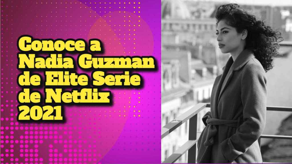 Conoce a Nadia Guzman de Elite Serie de Netflix 2021