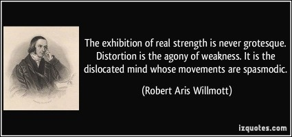 quote-the-exhibition-of-real-strength-is-never-grotesque-distortion-is-the-agony-of-weakness-it-is-the-robert-aris-willmott-356087