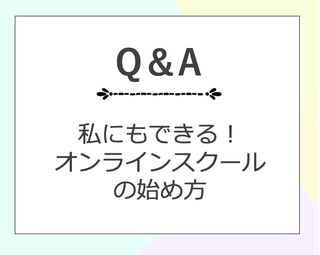 Q&A 私にもできる!オンラインスクールの始め方