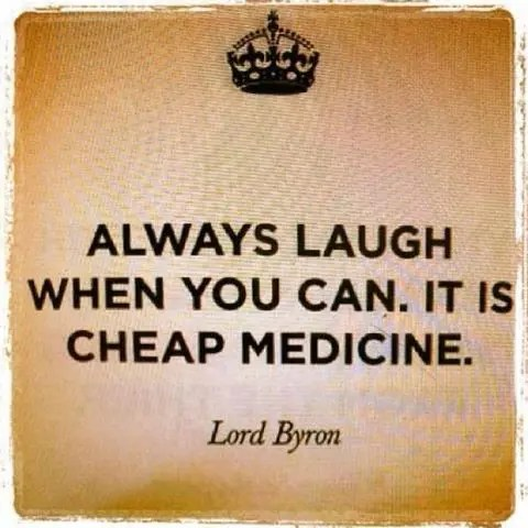 """""""Always laugh when you can. It is cheap Medicine."""" - Lord Byron"""