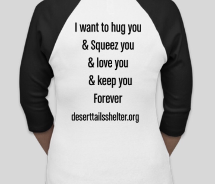 "back of baseball-style t-shirt, white with black, 3/4 sleeves. Text in black says ""I want to hug you & Squeez you & love you & keep you Forever deserttailsshelter.org"
