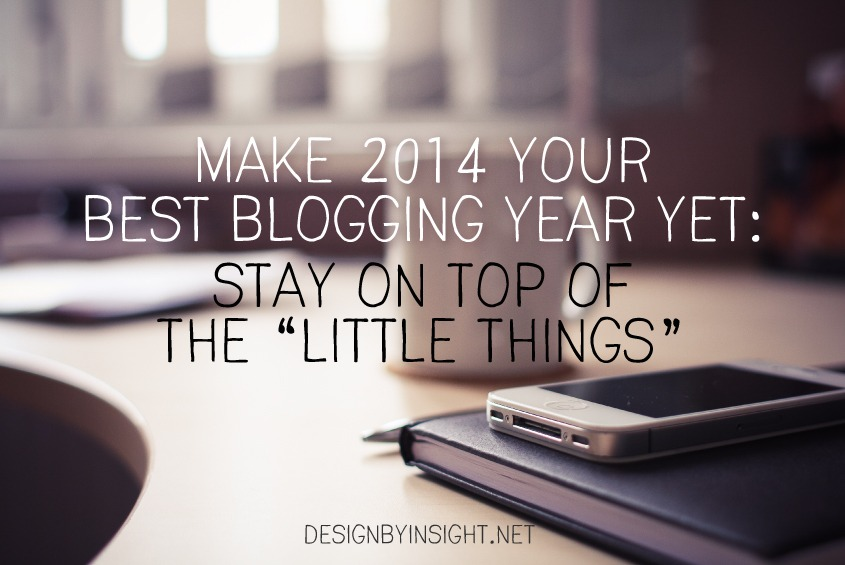 make 2014 the best blogging year yet: stay on top of the little things