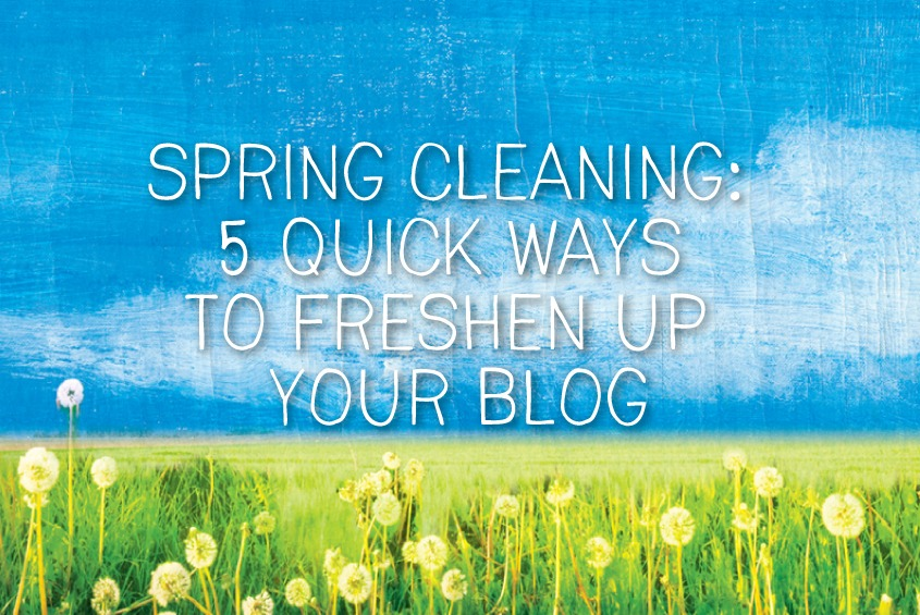 spring cleaning: 5 quick ways 5 quick ways to freshen up your blog