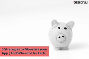 6 Strategies to Monetize your App (And When to Use Each)