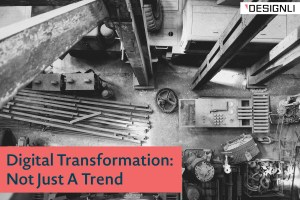 Digital Transformation: Not Just A Trend