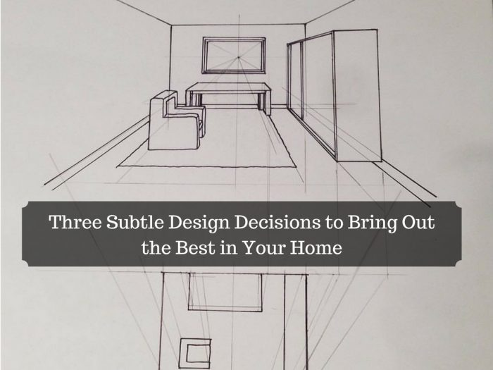 Three Subtle Design Decisions to Bring Out the Best in Your Home