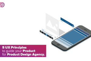 5 UX PRINCIPLE TO GUIDE YOUR PRODUCT DESIGN FOR PRODUCT DESIGN AGENCY