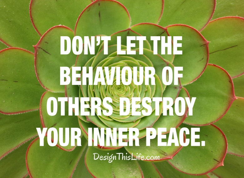 Dont let the behavior of others affect your inner peace.