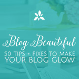 Blog Beautiful: 50 Tips + Fixes to Make Your Blog Glow! From DesignYourOwnBlog.com