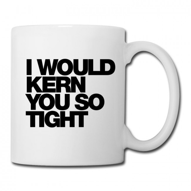 I WOULD KERN YOU SO TIGHT COFFEE MUG 650x650 I Would Kern You So Tight Typography Coffee/Tea Mug by WORDS BRAND