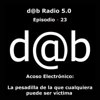 d@b radio 5.0 Episodio 23 - Acoso Electrónico: la pesadilla de la que cualquiera puede ser víctima