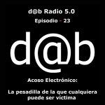 d@b radio 5.0 Episodio 23 – Acoso Electrónico: la pesadilla de la que cualquiera puede ser víctima