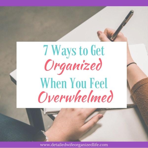 7 Ways To Get Organized When You Feel Overwhelmed