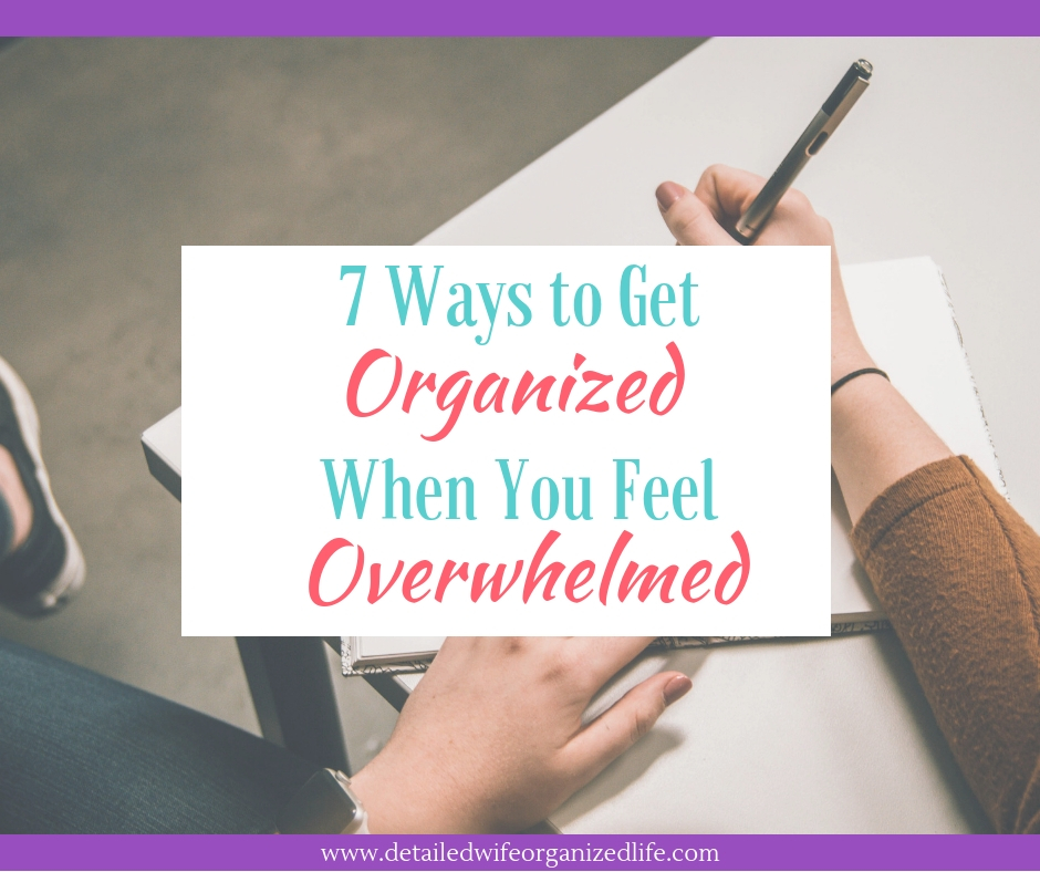 7 Ways To Get Organized If You Feel Overwhelmed