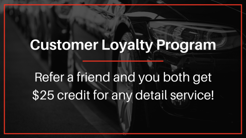 Customer Loyalty Program: Refer a friend and you both get $25 credit for any detailing service