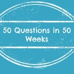 Fifty Questions – Week Five