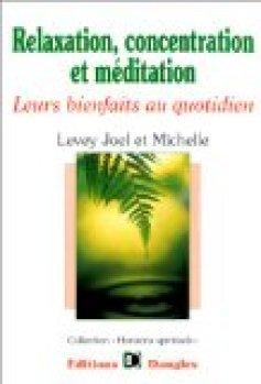 Relaxation, concentration et méditation : Leurs bienfaits au quotidien Guide pratique