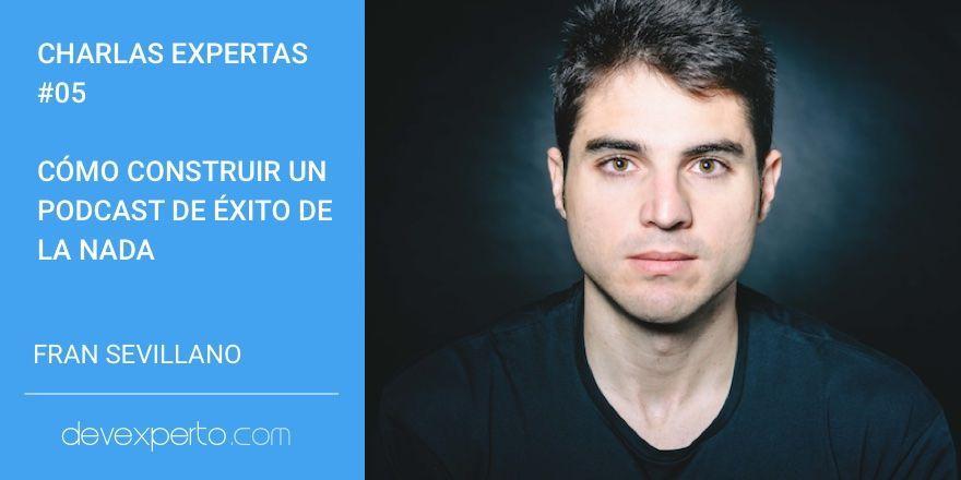 Fran Sevillano: Cómo construir un podcast de éxito de la nada. Charlas Expertas #05