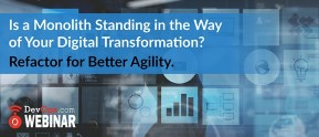 Is a Monolith Standing in the Way of Your Digital Transformation? Refactor for Better Agility