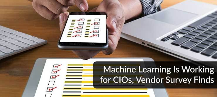 Machine Learning Is Working for CIOs, Vendor Survey Finds