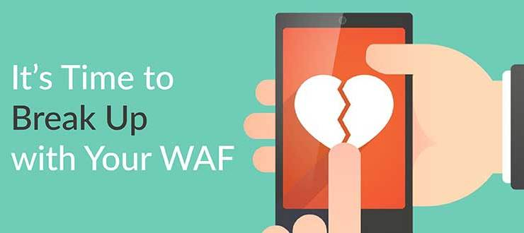 It's Time to Break Up with Your WAF