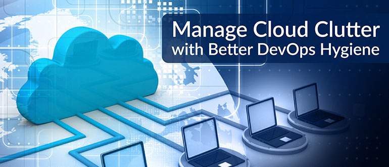 Manage Cloud Clutter with Better DevOps Hygiene